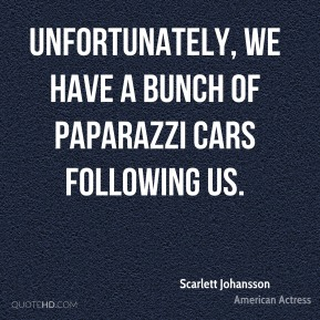 Unfortunately, we have a bunch of paparazzi cars following us.