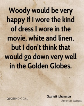 Scarlett Johansson  - Woody would be very happy if I wore the kind of dress I wore in the movie, white and linen, but I don't think that would go down very well in the Golden Globes.