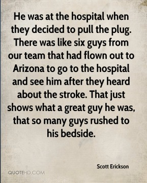 Scott Erickson  - He was at the hospital when they decided to pull the plug. There was like six guys from our team that had flown out to Arizona to go to the hospital and see him after they heard about the stroke. That just shows what a great guy he was, that so many guys rushed to his bedside.