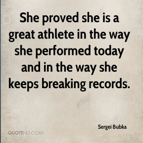 Sergei Bubka  - She proved she is a great athlete in the way she performed today and in the way she keeps breaking records.