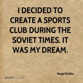 I decided to create a sports club during the Soviet times. It was my dream.