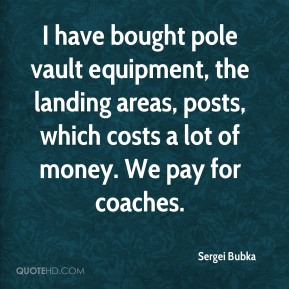 I have bought pole vault equipment, the landing areas, posts, which costs a lot of money. We pay for coaches.