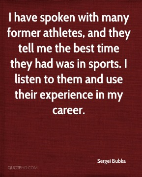 I have spoken with many former athletes, and they tell me the best time they had was in sports. I listen to them and use their experience in my career.