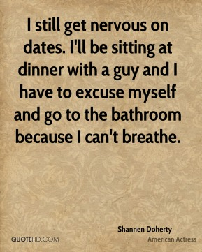 I still get nervous on dates. I'll be sitting at dinner with a guy and I have to excuse myself and go to the bathroom because I can't breathe.