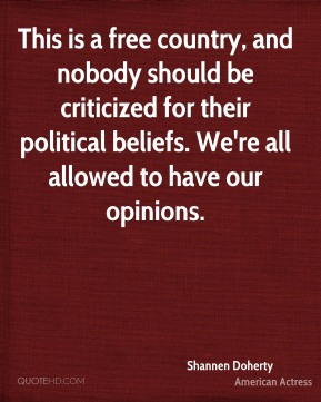 This is a free country, and nobody should be criticized for their political beliefs. We're all allowed to have our opinions.