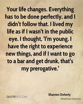 Your life changes. Everything has to be done perfectly, and I didn't follow that. I lived my life as if I wasn't in the public eye. I thought, 'I'm young. I have the right to experience new things, and if I want to go to a bar and get drunk, that's my prerogative.'