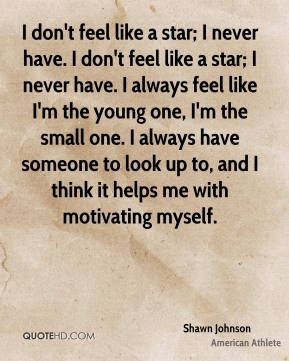 Shawn Johnson - I don't feel like a star; I never have. I don't feel like a star; I never have. I always feel like I'm the young one, I'm the small one. I always have someone to look up to, and I think it helps me with motivating myself.