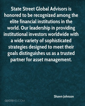 Shawn Johnson  - State Street Global Advisors is honored to be recognized among the elite financial institutions in the world. Our leadership in providing institutional investors worldwide with a wide variety of sophisticated strategies designed to meet their goals distinguishes us as a trusted partner for asset management.