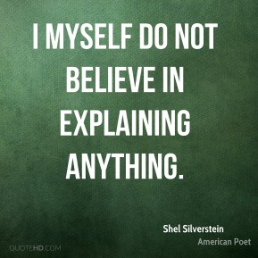 I myself do not believe in explaining anything.