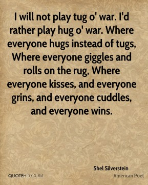 Shel Silverstein - I will not play tug o' war. I'd rather play hug o' war. Where everyone hugs instead of tugs, Where everyone giggles and rolls on the rug, Where everyone kisses, and everyone grins, and everyone cuddles, and everyone wins.
