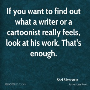 Shel Silverstein - If you want to find out what a writer or a cartoonist really feels, look at his work. That's enough.