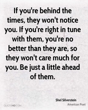 If you're behind the times, they won't notice you. If you're right in tune with them, you're no better than they are, so they won't care much for you. Be just a little ahead of them.