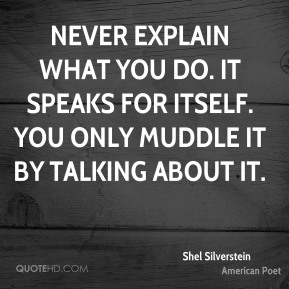 Never explain what you do. It speaks for itself. You only muddle it by talking about it.