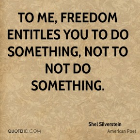 To me, freedom entitles you to do something, not to not do something.