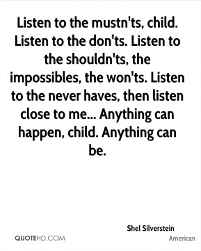 Shel Silverstein  - Listen to the mustn'ts, child. Listen to the don'ts. Listen to the shouldn'ts, the impossibles, the won'ts. Listen to the never haves, then listen close to me... Anything can happen, child. Anything can be.