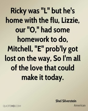 """Shel Silverstein  - Ricky was """"L"""" but he's home with the flu, Lizzie, our """"O,"""" had some homework to do, Mitchell, """"E"""" prob'ly got lost on the way, So I'm all of the love that could make it today."""