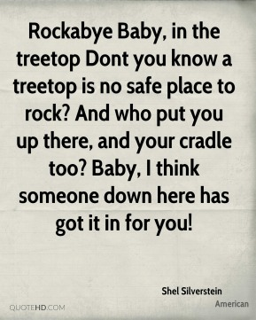 Rockabye Baby, in the treetop Dont you know a treetop is no safe place to rock? And who put you up there, and your cradle too? Baby, I think someone down here has got it in for you!