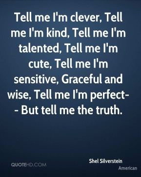 Shel Silverstein  - Tell me I'm clever, Tell me I'm kind, Tell me I'm talented, Tell me I'm cute, Tell me I'm sensitive, Graceful and wise, Tell me I'm perfect-- But tell me the truth.