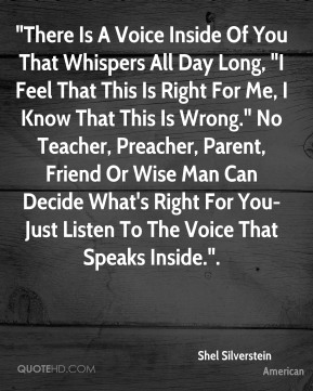 """""""There Is A Voice Inside Of You That Whispers All Day Long, """"I Feel That This Is Right For Me, I Know That This Is Wrong."""" No Teacher, Preacher, Parent, Friend Or Wise Man Can Decide What's Right For You- Just Listen To The Voice That Speaks Inside.""""."""
