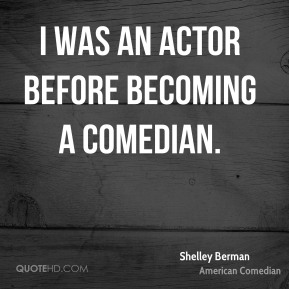 I was an actor before becoming a comedian.