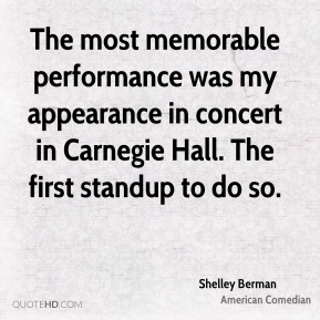 Shelley Berman - The most memorable performance was my appearance in concert in Carnegie Hall. The first standup to do so.