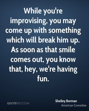 Shelley Berman - While you're improvising, you may come up with something which will break him up. As soon as that smile comes out, you know that, hey, we're having fun.