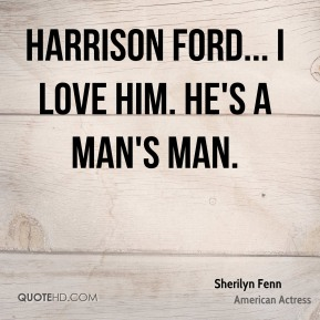 Sherilyn Fenn - Harrison Ford... I love him. He's a man's man.
