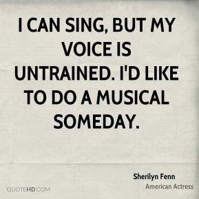 Sherilyn Fenn - I can sing, but my voice is untrained. I'd like to do a musical someday.