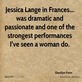 Sherilyn Fenn - Jessica Lange in Frances... was dramatic and passionate and one of the strongest performances I've seen a woman do.
