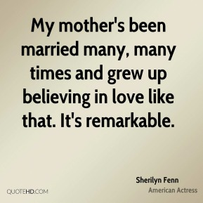 Sherilyn Fenn - My mother's been married many, many times and grew up believing in love like that. It's remarkable.