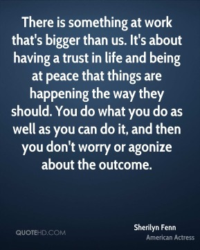 Sherilyn Fenn - There is something at work that's bigger than us. It's about having a trust in life and being at peace that things are happening the way they should. You do what you do as well as you can do it, and then you don't worry or agonize about the outcome.