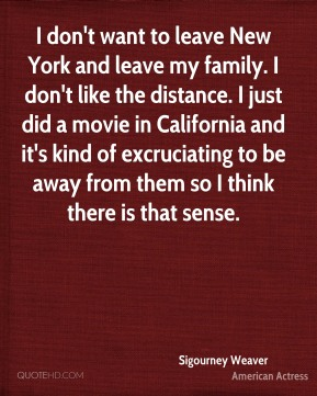 Sigourney Weaver - I don't want to leave New York and leave my family. I don't like the distance. I just did a movie in California and it's kind of excruciating to be away from them so I think there is that sense.