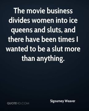 Sigourney Weaver  - The movie business divides women into ice queens and sluts, and there have been times I wanted to be a slut more than anything.