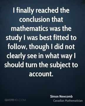 I finally reached the conclusion that mathematics was the study I was best fitted to follow, though I did not clearly see in what way I should turn the subject to account.