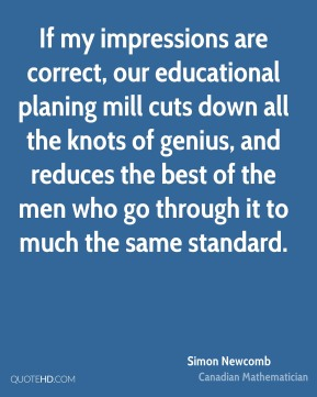 Simon Newcomb - If my impressions are correct, our educational planing mill cuts down all the knots of genius, and reduces the best of the men who go through it to much the same standard.