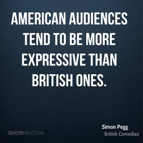 Simon Pegg - American audiences tend to be more expressive than British ones.