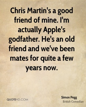 Chris Martin's a good friend of mine. I'm actually Apple's godfather. He's an old friend and we've been mates for quite a few years now.