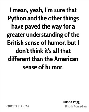 I mean, yeah, I'm sure that Python and the other things have paved the way for a greater understanding of the British sense of humor, but I don't think it's all that different than the American sense of humor.