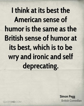 I think at its best the American sense of humor is the same as the British sense of humor at its best, which is to be wry and ironic and self deprecating.