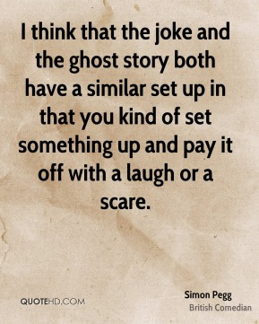 I think that the joke and the ghost story both have a similar set up in that you kind of set something up and pay it off with a laugh or a scare.