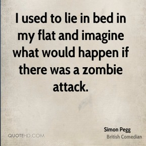 Simon Pegg - I used to lie in bed in my flat and imagine what would happen if there was a zombie attack.