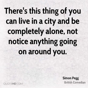 There's this thing of you can live in a city and be completely alone, not notice anything going on around you.