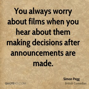 Simon Pegg - You always worry about films when you hear about them making decisions after announcements are made.