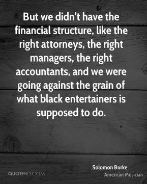 Solomon Burke - But we didn't have the financial structure, like the right attorneys, the right managers, the right accountants, and we were going against the grain of what black entertainers is supposed to do.