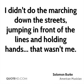 Solomon Burke - I didn't do the marching down the streets, jumping in front of the lines and holding hands... that wasn't me.