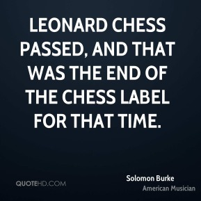 Solomon Burke - Leonard Chess passed, and that was the end of the Chess label for that time.