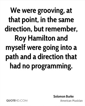 Solomon Burke - We were grooving, at that point, in the same direction, but remember, Roy Hamilton and myself were going into a path and a direction that had no programming.