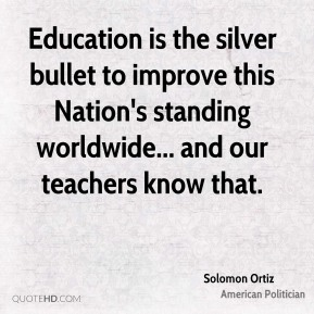 Solomon Ortiz - Education is the silver bullet to improve this Nation's standing worldwide... and our teachers know that.