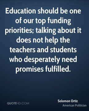 Solomon Ortiz - Education should be one of our top funding priorities; talking about it does not help the teachers and students who desperately need promises fulfilled.