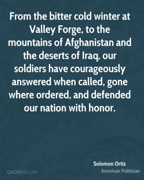 Solomon Ortiz - From the bitter cold winter at Valley Forge, to the mountains of Afghanistan and the deserts of Iraq, our soldiers have courageously answered when called, gone where ordered, and defended our nation with honor.